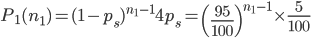 \displaystyle P_1(n_1)=(1-p_s)^{n_1-1}4p_s=\left(\frac{95}{100} \right)^{n_1-1}\times\frac{5}{100}