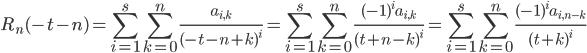 \displaystyle R_n(-t-n) = \sum_{i=1}^s\sum_{k=0}^n\frac{a_{i, k}}{(-t-n+k)^i} = \sum_{i=1}^s\sum_{k=0}^n\frac{(-1)^ia_{i, k}}{(t+n-k)^i}= \sum_{i=1}^s\sum_{k=0}^n\frac{(-1)^ia_{i, n-k}}{(t+k)^i}