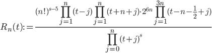 \displaystyle R_n(t) := \frac{\displaystyle (n!)^{s-5}\prod_{j=1}^n(t-j)\prod_{j=1}^n(t+n+j)\cdot 2^{6n}\prod_{j=1}^{3n}(t-n-\frac{1}{2}+j)}{\displaystyle \prod_{j=0}^n(t+j)^s}