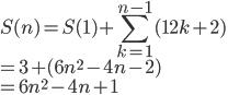\displaystyle S(n)=S(1)+\sum_{k=1}^{n-1}(12k+2)\\=3+(6n^2-4n-2)\\=6n^2-4n+1