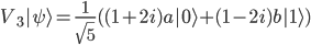 \displaystyle V_3|\psi\rangle=\frac{1}{\sqrt{5}}((1+2i)a|0\rangle+(1-2i)b|1\rangle)