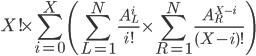 \displaystyle X! \times \sum_{i = 0}^{X} \left(  \sum_{L=1}^{N}\frac{A_{L}^{i}}{i!} \times \sum_{R=1}^{N}\frac{A_{R}^{X-i}}{(X-i)!}\right)