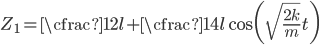\displaystyle Z_1 = \cfrac{1}{2}l + \cfrac{1}{4}l \cos\biggl(\sqrt{\frac{2k}{m}}t\biggr)