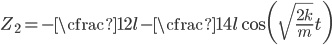 \displaystyle Z_2 =- \cfrac{1}{2}l - \cfrac{1}{4}l \cos\biggl(\sqrt{\frac{2k}{m}}t\biggr)