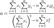 \displaystyle a=\frac{\displaystyle \sum _{i=1}^nx_i\sum _{i=1}^ny_i-n\sum _{i=1}^nx_iy_i}{\displaystyle \left(\sum _{i=1}^nx_i\right)^2-n\sum _{i=1}^nx_i^2}