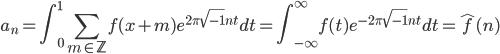 \displaystyle a_n = \int_0^1\sum_{m \in \mathbb{Z}}f(x+m)e^{2\pi\sqrt{-1}nt}dt = \int_{-\infty}^{\infty}f(t)e^{-2\pi \sqrt{-1}nt}dt = \widehat{f}(n)