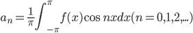 \displaystyle a_n=\frac1\pi\int_{-\pi}^{\pi}f(x)\cos nx dx (n=0,1,2,...)