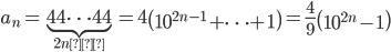 \displaystyle a_n=\underbrace{44\cdots 44}_{2n個}=4\left(10^{2n-1}+\cdots+1\right)=\frac{4}{9}\left(10^{2n}-1\right)