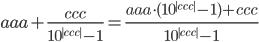 \displaystyle aaa+\frac{ccc}{10^{|ccc|}-1}=\frac{aaa\cdot(10^{|ccc|}-1)+ccc}{10^{|ccc|}-1}