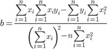 \displaystyle b=\frac{\displaystyle\sum _{i=1}^nx_i\sum _{i=1}^nx_iy_i-\sum _{i=1}^ny_i\sum _{i=1}^nx_i^2}{\displaystyle\left(\sum _{i=1}^nx_i\right)^2-n\sum _{i=1}^nx_i^2}