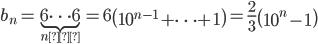 \displaystyle b_n=\underbrace{6\cdots 6}_{n個}=6\left(10^{n-1}+\cdots+1\right)=\frac{2}{3}\left(10^{n}-1\right)