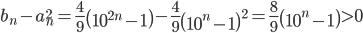 \displaystyle b_n-a_n^2=\frac{4}{9}\left(10^{2n}-1\right)-\frac{4}{9}\left(10^{n}-1\right)^2=\frac{8}{9}\left(10^{n}-1\right){>}0