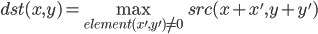 \displaystyle dst(x, y) = \max_{element(x', y') \ne 0} src(x + x', y + y')