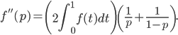 \displaystyle f''(p)=\left(2\int_{0}^{1}f(t)dt\right)\left(\frac{1}{p}+\frac{1}{1-p}\right).