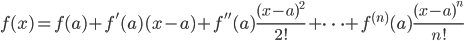 \displaystyle f(x) = f(a) +f'(a)(x-a)+f''(a)\frac{(x-a)^2}{2!}+\cdots +f^{(n)}(a)\frac{(x-a)^n}{n!}