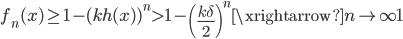 \displaystyle f_n(x) \geq 1-(kh(x))^n > 1-\left( \frac{k\delta}{2}\right)^n \xrightarrow{n \to \infty} 1