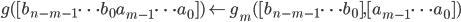 \displaystyle g([b_{n-m-1} \cdots b_0 a_{m-1} \cdots a_0]) \leftarrow g_m([b_{n-m-1} \cdots b_0], [a_{m-1} \cdots a_0])
