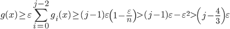 \displaystyle g(x) \geq \varepsilon \sum_{i=0}^{j-2}g_i(x) \geq (j-1)\varepsilon \left( 1-\frac{\varepsilon}{n} \right) > (j-1)\varepsilon -\varepsilon^2 > \left( j-\frac{4}{3} \right) \varepsilon