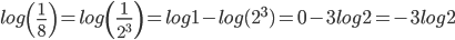 \displaystyle log\left(\frac{1}{8}\right) = log\left(\frac{1}{2^{3}}\right)  = log1-log(2^{3}) = 0-3log2 = -3log2