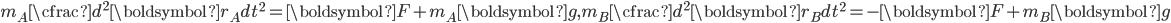 \displaystyle m_A \cfrac{d ^ 2 \boldsymbol{r_A}}{dt ^2} =  \boldsymbol{F}+ m_A \boldsymbol{g}  ,  m_B \cfrac{d ^ 2 \boldsymbol{r_B}}{dt ^2} =  - \boldsymbol{F}+ m_B \boldsymbol{g}
