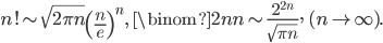 \displaystyle n! \sim \sqrt{2\pi n}\left(\frac{n}{e}\right)^n, \quad \binom{2n}{n} \sim \frac{2^{2n}}{\sqrt{\pi n}}, \quad (n \to \infty).