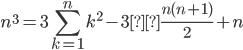 \displaystyle n^3=3\sum_{k=1}^{n}k^2-3×\frac{n(n+1)}{2}+n