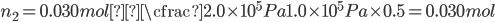 \displaystyle n_2 = 0.030mol × \cfrac{2.0 \times 10 ^ 5 Pa}{1.0 \times 10 ^ 5 Pa} \times 0.5 = 0.030mol