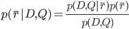 \displaystyle p(\bar{r}|D,Q)= \frac{p(D,Q|\bar{r})p(\bar{r})}{p(D,Q)}