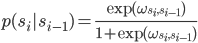\displaystyle p(s_i | s_{i-1}) = \frac{{\rm exp}(\omega_{s_i, s_{i-1}})}{1 + {\rm exp}(\omega_{s_i, s_{i-1}})}