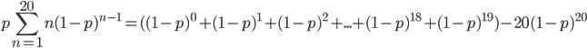 \displaystyle p\sum_{n=1}^{20}n(1-p)^{n-1}=( (1-p)^0+(1-p)^1+(1-p)^2+...+(1-p)^{18}+(1-p)^{19})-20(1-p)^{20}