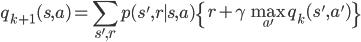\displaystyle q_{k+1}(s,a) = \sum_{s',r}p(s',r\mid s,a)\left\{r+\gamma \max_{a'}q_{k}(s',a')\right\}
