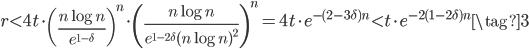 \displaystyle r < 4t\cdot\left(\frac{n\log n}{e^{1-\delta}}\right)^n\cdot\left(\frac{n\log n}{e^{1-2\delta}(n\log n)^2}\right)^n=4t\cdot e^{-(2-3\delta)n} < t\cdot e^{-2(1-2\delta)n} \tag{3}