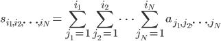 \displaystyle s_{i_1,i_2,\cdots,i_N} = \sum_{j_1=1}^{i_1} \sum_{j_2=1}^{i_2} \cdots \sum_{j_N=1}^{i_N} a_{j_1,j_2,\cdots,j_N}