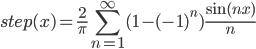 \displaystyle step(x)=\frac{2}{\pi}\sum_{n=1}^{\infty} ( 1-(-1)^{n} ) \frac{\sin (nx )}{n}