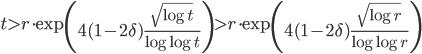 \displaystyle t > r\cdot\exp\left(4(1-2\delta)\frac{\sqrt{\log t}}{\log \log t}\right) > r\cdot\exp\left(4(1-2\delta)\frac{\sqrt{\log r}}{\log \log r}\right)