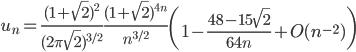\displaystyle u_n = \frac{(1+\sqrt{2})^2}{(2\pi\sqrt{2})^{3/2}}\frac{(1+\sqrt{2})^{4n}}{n^{3/2}}\left( 1-\frac{48-15\sqrt{2}}{64n}+O(n^{-2}) \right)