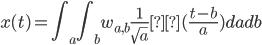 \displaystyle x(t) = \int_{a}\int_{b}w_{a,b}\frac{1}{\sqrt{a}}Ψ(\frac{t-b}{a})dadb