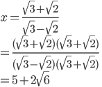 \displaystyle x=\frac{\sqrt{3}+\sqrt{2}}{\sqrt{3}-\sqrt{2}}\\\displaystyle =\frac{(\sqrt{3}+\sqrt{2})(\sqrt{3}+\sqrt{2})}{(\sqrt{3}-\sqrt{2})(\sqrt{3}+\sqrt{2})}\\=5+2\sqrt{6}