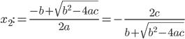 \displaystyle x_2 := \frac{-b + \sqrt{b^2 - 4ac}}{2a} = -\frac{2c}{b + \sqrt{b^2 - 4ac}}