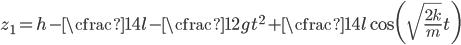 \displaystyle z_1 = h-\cfrac{1}{4}l - \cfrac{1}{2}gt ^ 2 + \cfrac{1}{4} l \cos\biggl( \sqrt{ \frac{2k}{m}}t\biggr)