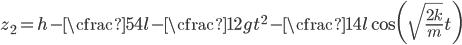 \displaystyle z_2 = h-\cfrac{5}{4}l - \cfrac{1}{2}gt ^ 2 - \cfrac{1}{4} l \cos\biggl( \sqrt{ \frac{2k}{m}}t\biggr)