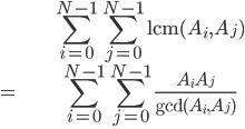 \displaystyle\begin{align} &\sum_{i=0}^{N-1} \sum_{j=0}^{N-1} \mathrm{lcm}(A_i,A_j) \\ =& \sum_{i=0}^{N-1} \sum_{j=0}^{N-1} \frac{A_iA_j}{\mathrm{gcd}(A_i,A_j)} \\ \end{align}