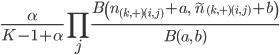 \displaystyle\frac{\alpha}{K-1+\alpha}\prod_j\frac{B\left(n_{(k,+)(i,j)}+a,\;\tilde{n}_{(k,+)(i,j)}+b\right)}{B(a,\;b)}