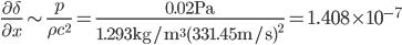 \displaystyle\frac{\partial\delta}{\partial x}\sim\frac{p}{\rho c^2}=\frac{0.02{\rm{Pa}}}{1.293{\rm{kg/m^3}}(331.45{\rm{m/s}})^2}=1.408\times10^{-7}