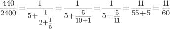 \displaystyle\frac{440}{2400}=\frac{1}{5+\frac{1}{2+\frac{1}{5}}}=\frac{1}{5+\frac{5}{10+1}}=\frac{1}{5+\frac{5}{11}}=\frac{11}{55+5}=\frac{11}{60}