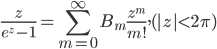 \displaystyle\frac{z}{e^{z}-1}=\sum_{m=0}^{\infty}B_m\frac{z^{m}}{m!}, (|z|<2\pi)