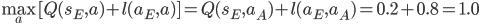 \displaystyle\max_a[Q(s_E,a)+l(a_E,a)]=Q(s_E,a_A)+l(a_E,a_A)=0.2+0.8=1.0