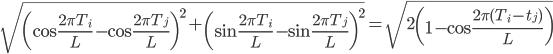 \displaystyle\sqrt{\left(\cos\frac{2\pi T_i}{L}-\cos\frac{2\pi T_j}{L}\right)^2+\left(\sin\frac{2\pi T_i}{L}-\sin\frac{2\pi T_j}{L}\right)^2}=\sqrt{2\left(1-\cos\frac{2\pi(T_i-t_j)}{L}\right)}