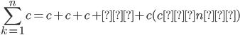 \displaystyle\sum_{k=1}^{n}c=c+c+c+…+c(cがn個)