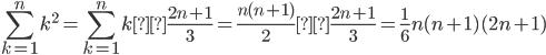 \displaystyle\sum_{k=1}^{n}k^2=\sum_{k=1}^{n}k×\frac{2n+1}{3}=\frac{n(n+1)}{2}×\frac{2n+1}{3}=\frac{1}{6}n(n+1)(2n+1)